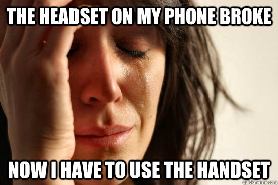 the headset on my phone broke now i have to use the handset - the headset on my phone broke now i have to use the handset  First World Problems