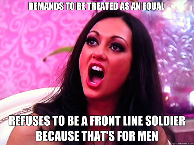 Demands to be treated as an equal Refuses to be a front line soldier because that's for men - Demands to be treated as an equal Refuses to be a front line soldier because that's for men  Feminist Nazi