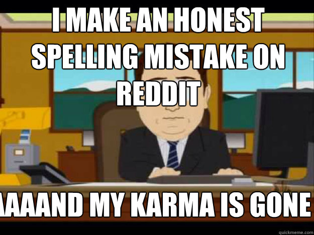 i make an honest spelling mistake on reddit AAAAAND MY KARMA IS GONE
