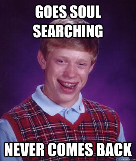 goes soul searching never comes back  Bad Luck Brian