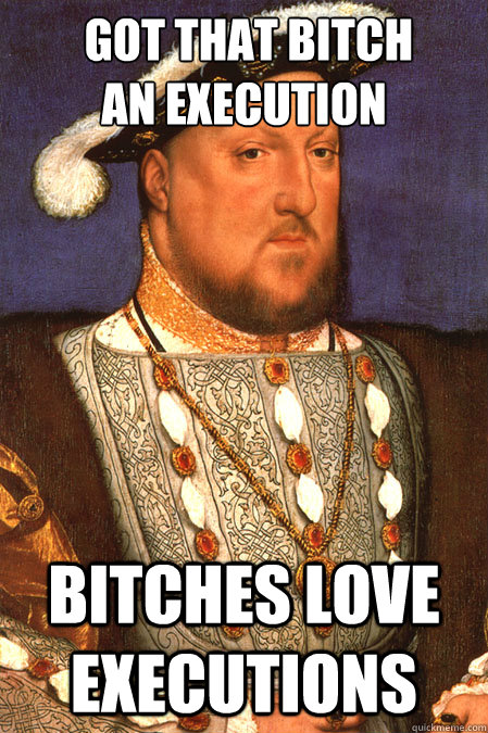 Got that bitch  an execution bitches love executions -  Got that bitch  an execution bitches love executions  Henry VIII