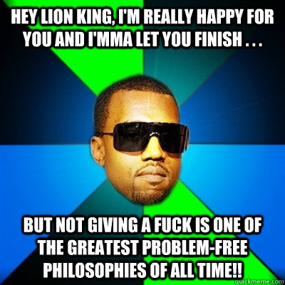 Hey Lion King, I'm really happy for you and I'mma let you finish . . . BUT not giving a fuck is ONE OF THE GREATEST problem-free philosophies OF ALL TIME!! - Hey Lion King, I'm really happy for you and I'mma let you finish . . . BUT not giving a fuck is ONE OF THE GREATEST problem-free philosophies OF ALL TIME!!  Interrupting Kanye