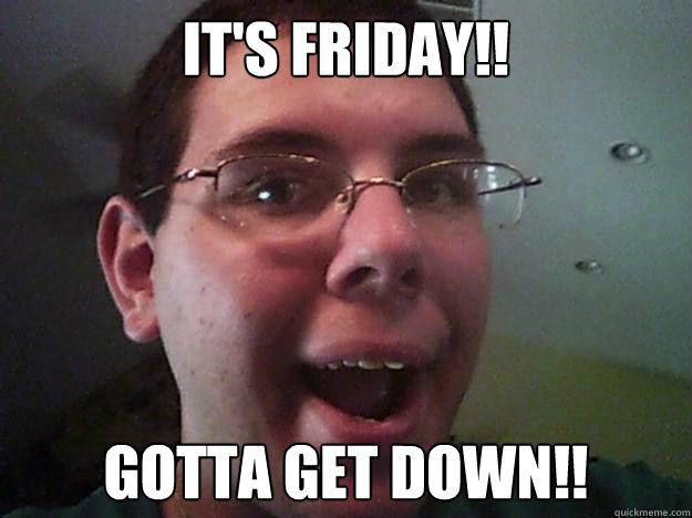 75a2f53cdc5840c6a50ee21ac8794355ebabae5dc3b783ee0aa6fa179e5cdfdb it's friday!! gotta get down!! gottagetdownguy quickmeme,Get Down Funny Meme