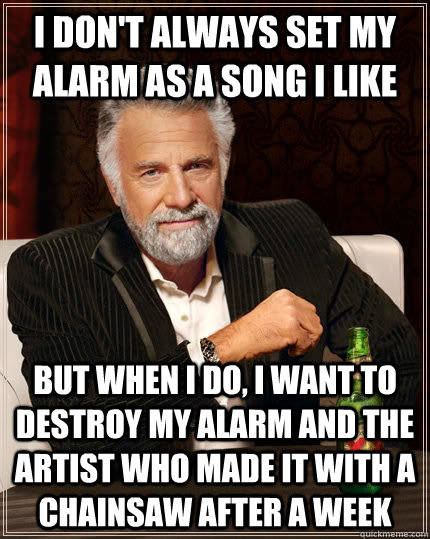 I don't always set my alarm as a song i like but when I do, I want to destroy my alarm and the artist who made it with a chainsaw after a week - I don't always set my alarm as a song i like but when I do, I want to destroy my alarm and the artist who made it with a chainsaw after a week  The Most Interesting Man In The World