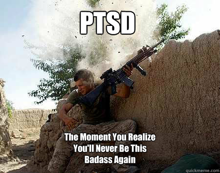 PTSD The Moment You Realize You'll Never Be This Badass Again