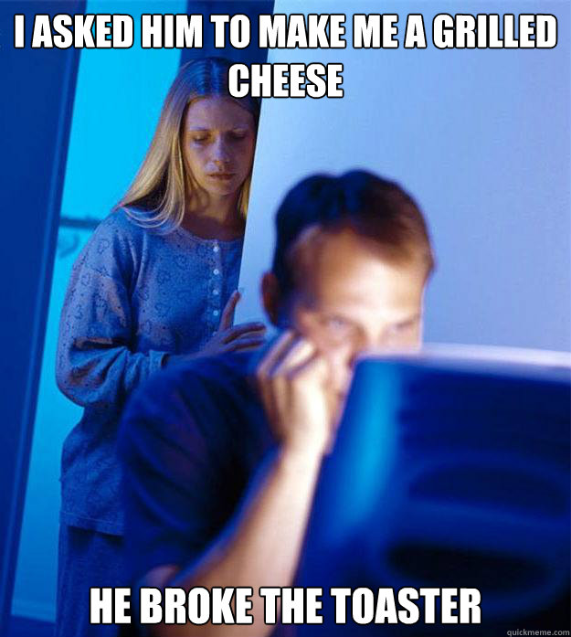 I asked him to make me a grilled cheese He broke the toaster - I asked him to make me a grilled cheese He broke the toaster  Redditors Wife