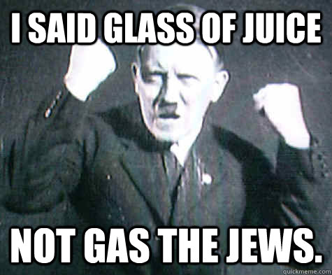 I said glass of juice not gas the jews.  Hitler