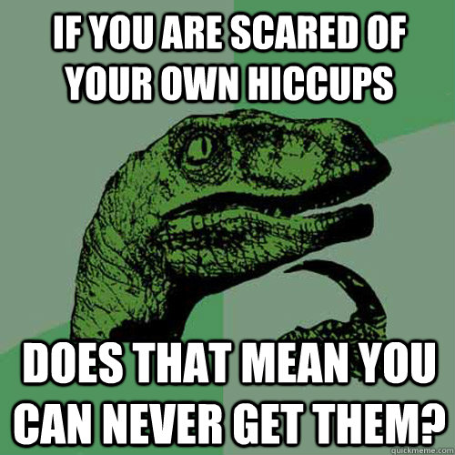 If you are scared of your own hiccups does that mean you can never get them?  Philosoraptor