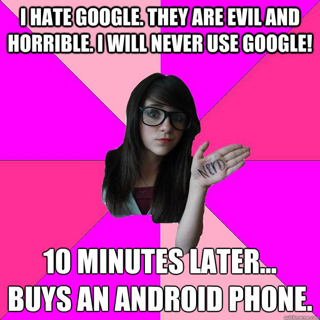 I hate Google. They are evil and horrible. I will never use google! 10 minutes later... Buys an Android phone.  Idiot Nerd Girl