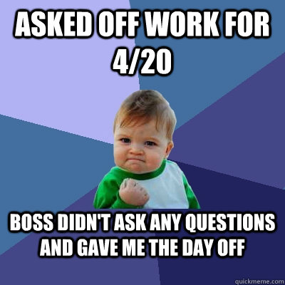 asked off work for 4/20 boss didn't ask any questions and ...