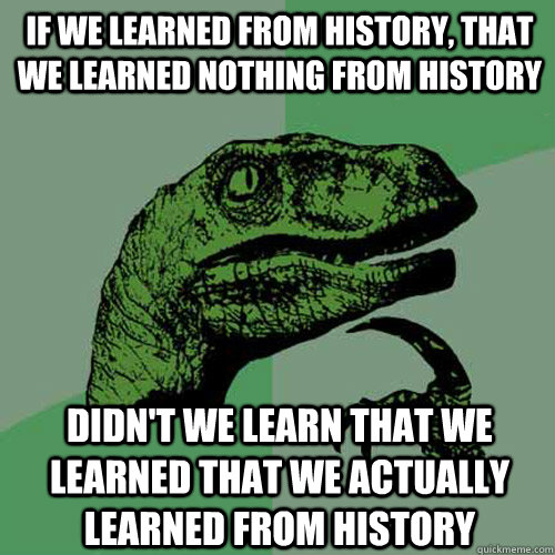 If we learned from history, that we learned nothing from history didn't we learn that we learned that we actually learned from history  Philosoraptor