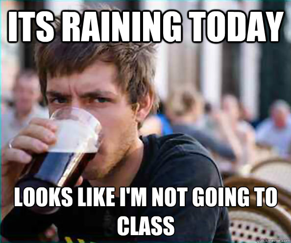 Its Raining Today Looks like I'm not going to class - Its Raining Today Looks like I'm not going to class  Lazy College Senior