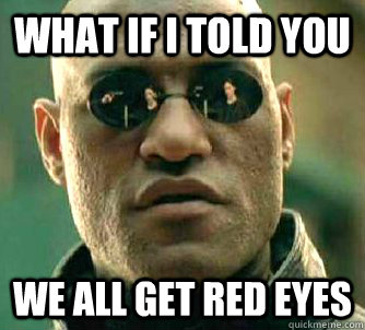 What if I told you we all get red eyes - What if I told you we all get red eyes  Matrix Morpheus