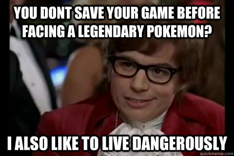 you dont save your game before facing a legendary pokemon? i also like to live Dangerously - you dont save your game before facing a legendary pokemon? i also like to live Dangerously  Dangerously - Austin Powers
