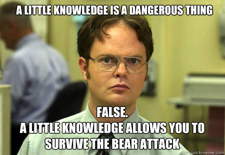 a little knowledge is a dangerous thing FALSE.   a little knowledge allows you to survive the bear attack - a little knowledge is a dangerous thing FALSE.   a little knowledge allows you to survive the bear attack  Schrute
