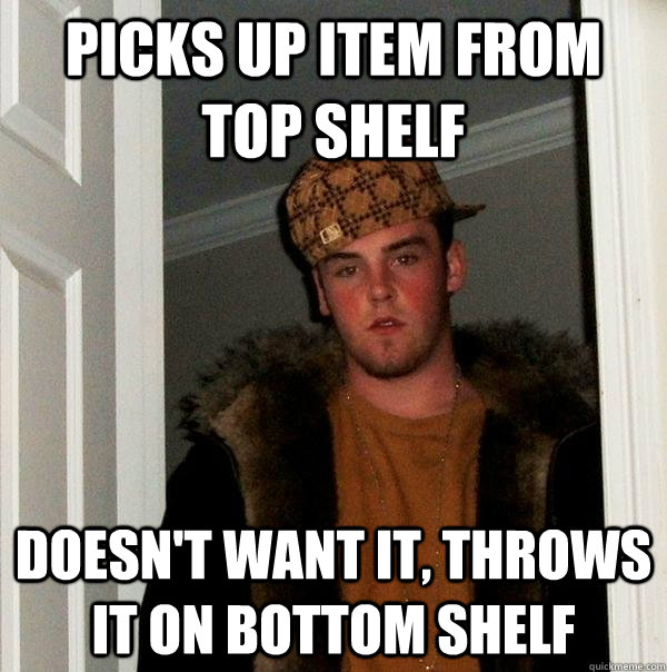 picks up item from top shelf doesn't want it, throws it on bottom shelf - picks up item from top shelf doesn't want it, throws it on bottom shelf  Scumbag Steve