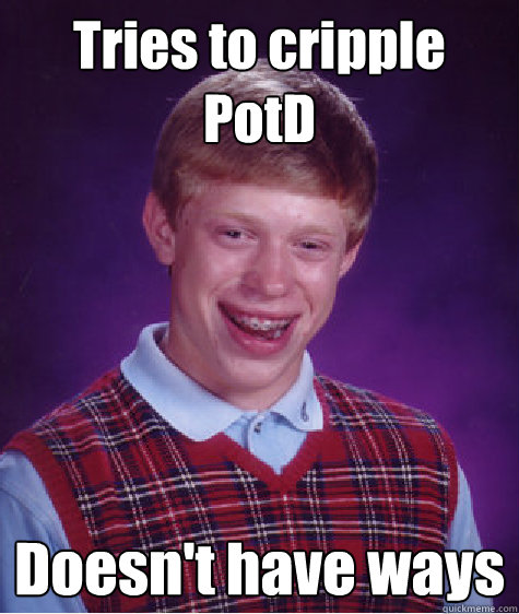 Tries to cripple PotD Doesn't have ways - Tries to cripple PotD Doesn't have ways  Bad Luck Brian