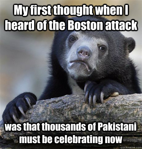 My first thought when I heard of the Boston attack was that thousands of Pakistani must be celebrating now  Confession Bear