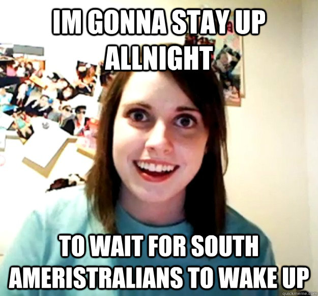 Im gonna stay up ALLNIGHT to WAIT FOR SOUTH aMERISTRALIANS TO WAKE UP - Im gonna stay up ALLNIGHT to WAIT FOR SOUTH aMERISTRALIANS TO WAKE UP  Misc