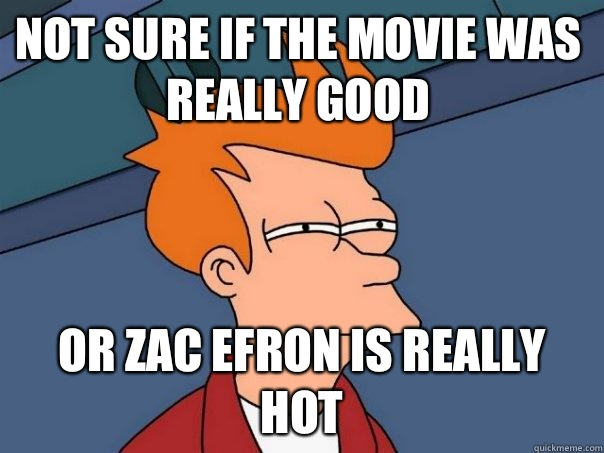 Not sure if tHe movie was really good Or zac efron is really hot - Not sure if tHe movie was really good Or zac efron is really hot  Futurama Fry