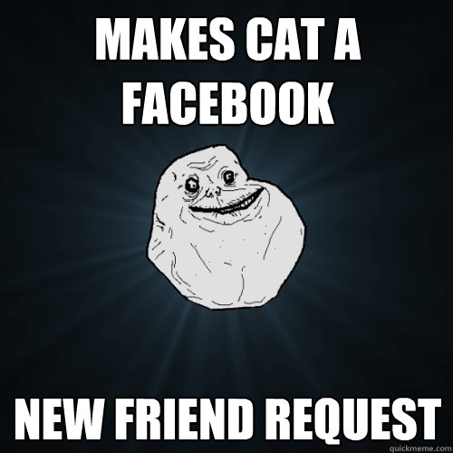 makes cat a facebook new friend request - makes cat a facebook new friend request  Forever Alone