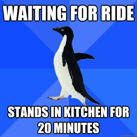 Waiting for ride Stands in kitchen for 20 minutes - Waiting for ride Stands in kitchen for 20 minutes  Socially Awkward Penguin
