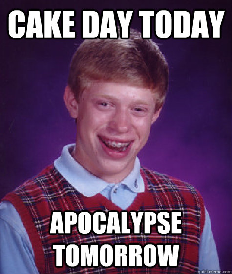 Cake Day Today Apocalypse Tomorrow - Cake Day Today Apocalypse Tomorrow  Bad Luck Brian