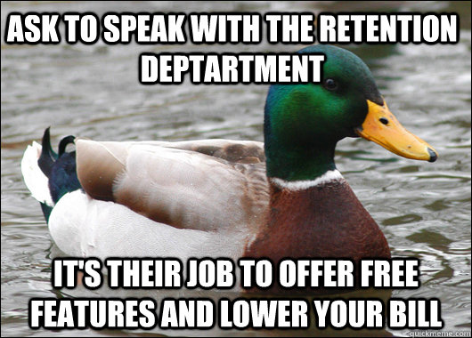 Ask to speak with the retention deptartment it's their job to offer free features and lower your bill - Ask to speak with the retention deptartment it's their job to offer free features and lower your bill  Actual Advice Mallard