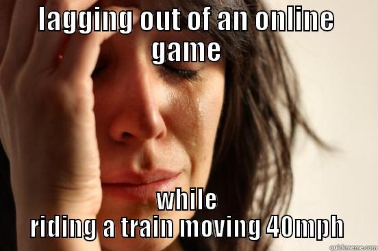LAGGING OUT OF AN ONLINE GAME WHILE RIDING A TRAIN MOVING 40MPH First World Problems
