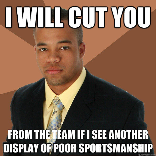 i will cut you from the team if i see another display of poor sportsmanship  - i will cut you from the team if i see another display of poor sportsmanship   Successful Black Man