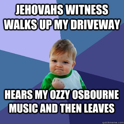 Jehovahs witness walks up my driveway Hears my ozzy osbourne music and then leaves - Jehovahs witness walks up my driveway Hears my ozzy osbourne music and then leaves  Success Kid