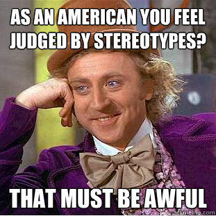 As an American you feel judged by stereotypes? That must be awful - As an American you feel judged by stereotypes? That must be awful  Creepy Wonka