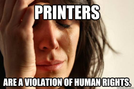 printers are a violation of human rights. - printers are a violation of human rights.  First World Problems
