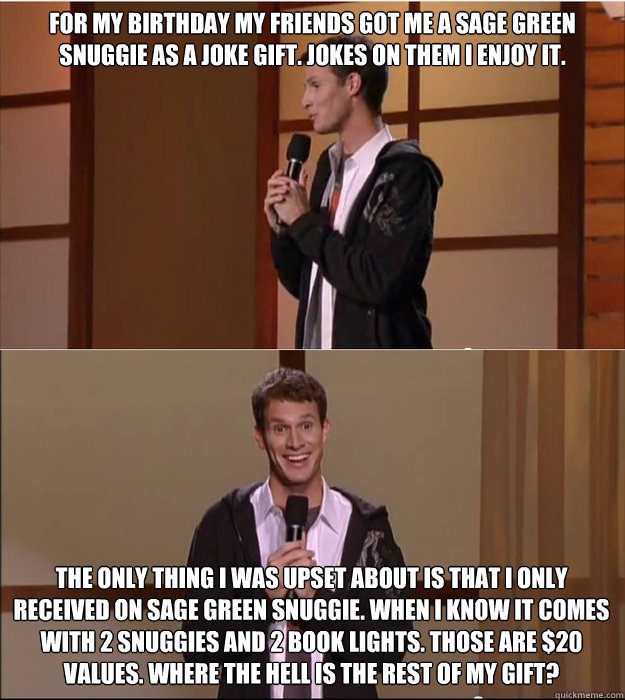For my birthday my friends got me a sage green snuggie as a joke gift. Jokes on them i enjoy it.  The only thing i was upset about is that i only received on sage green snuggie. When i know it comes with 2 snuggies and 2 book lights. Those are $20 values.  Daniel Tosh