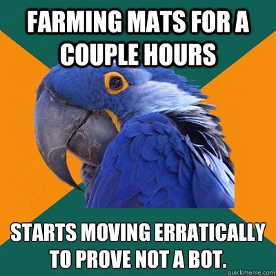 Farming mats for a couple hours Starts moving erratically to prove not a bot. - Farming mats for a couple hours Starts moving erratically to prove not a bot.  Paranoid Parrot