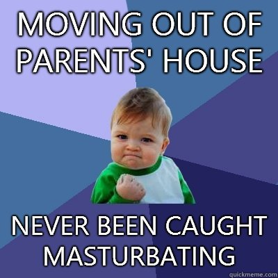 Moving out of parents' house   Never been caught masturbating - Moving out of parents' house   Never been caught masturbating  Success Kid