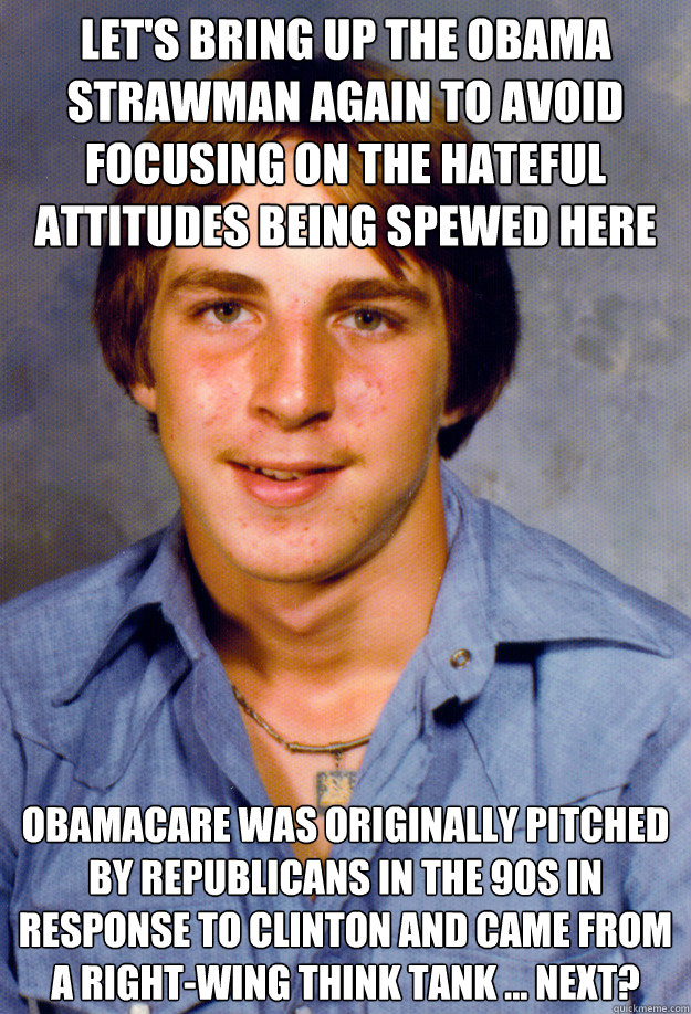let's bring up the obama strawman again to avoid focusing on the hateful attitudes being spewed here obamacare was originally pitched by republicans in the 90s in response to clinton and came from a right-wing think tank ... next? - let's bring up the obama strawman again to avoid focusing on the hateful attitudes being spewed here obamacare was originally pitched by republicans in the 90s in response to clinton and came from a right-wing think tank ... next?  Old Economy Steven