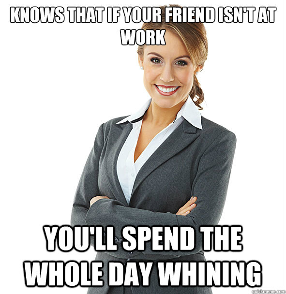 knows that if your friend isn't at work you'll spend the whole day whining
