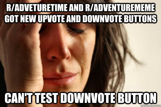 r/adveturetime and r/adventurememe got new upvote and downvote buttons can't test downvote button - r/adveturetime and r/adventurememe got new upvote and downvote buttons can't test downvote button  First World Problems