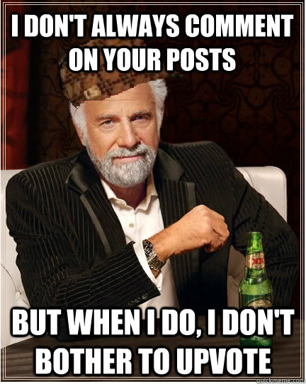 I don't always comment on your posts But when i do, i don't bother to upvote