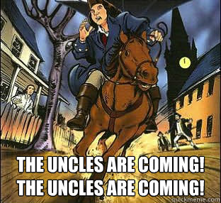 The Uncles are coming! The uncles are coming!