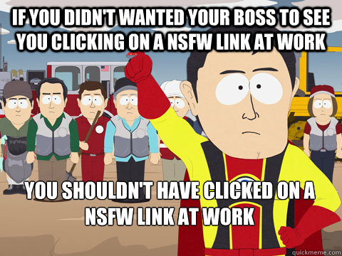 if you didn't wanted your boss to see you clicking on a nsfw link at work you shouldn't have clicked on a nsfw link at work - if you didn't wanted your boss to see you clicking on a nsfw link at work you shouldn't have clicked on a nsfw link at work  Captain Hindsight