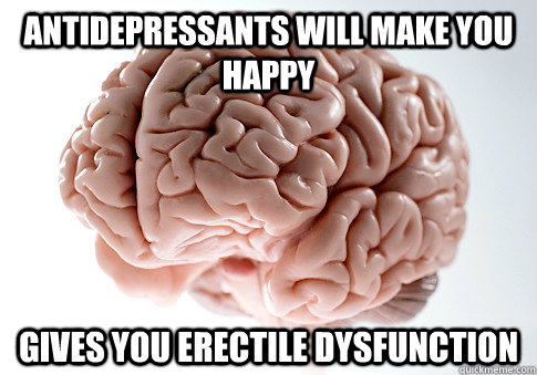 ANTIDEPRESSANTS WILL MAKE YOU HAPPY GIVES YOU ERECTILE DYSFUNCTION - ANTIDEPRESSANTS WILL MAKE YOU HAPPY GIVES YOU ERECTILE DYSFUNCTION  Scumbag Brain