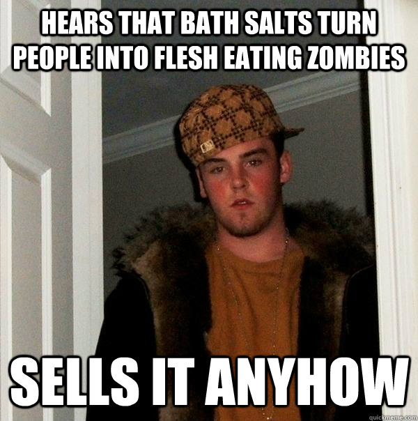 hears that Bath salts turn people into flesh eating zombies sells it anyhow - hears that Bath salts turn people into flesh eating zombies sells it anyhow  Scumbag Steve