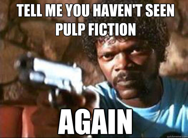 Tell me you haven't seen pulp fiction AGAIN