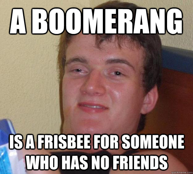A boomerang Is a frisbee for someone who has no friends - A boomerang Is a frisbee for someone who has no friends  10 Guy