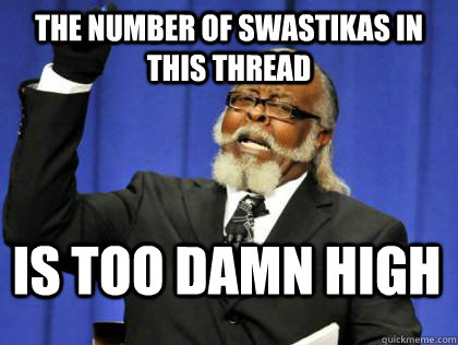 The number of swastikas in this thread is too damn high