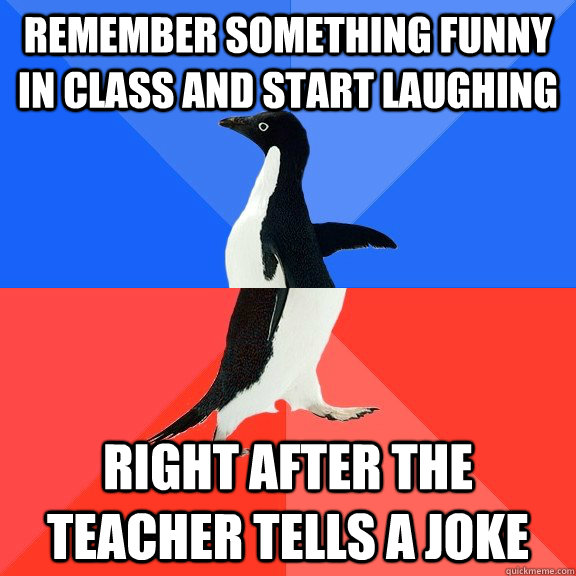 remember something funny in class and start laughing right after the teacher tells a joke - remember something funny in class and start laughing right after the teacher tells a joke  Socially Awkward Awesome Penguin