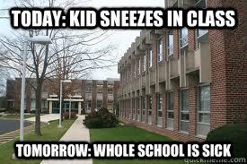 Today: Kid sneezes in class Tomorrow: Whole School is sick