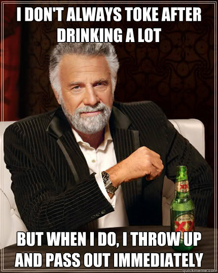 I don't always toke after drinking a lot but when i do, i throw up and pass out immediately